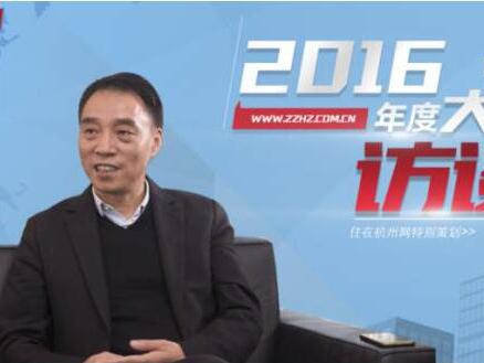 住杭网:2016年度大佬访谈 | 祥生俞国勤:剑指70亿,祥生的杭州蓝图